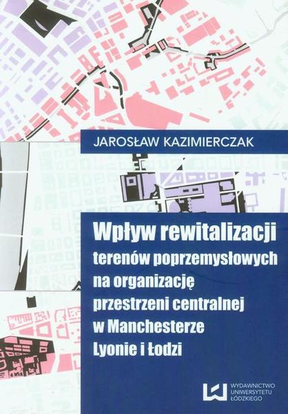 Wpływ rewitalizacji terenów poprzemysłowych na organizację przestrzeni centralnej w Manchesterze, Lyonie i Łodzi