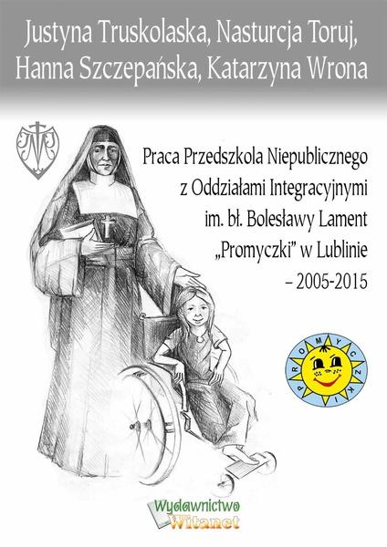 """Praca Przedszkola Niepublicznego z Oddziałami Integracyjnymi im. bł. Bolesławy Lament """"Promyczki"""" w Lublinie – 2005-2015"""