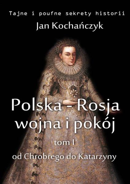 Polska-Rosja: wojna i pokój. Tom 1: od Chrobrego do Katarzyny