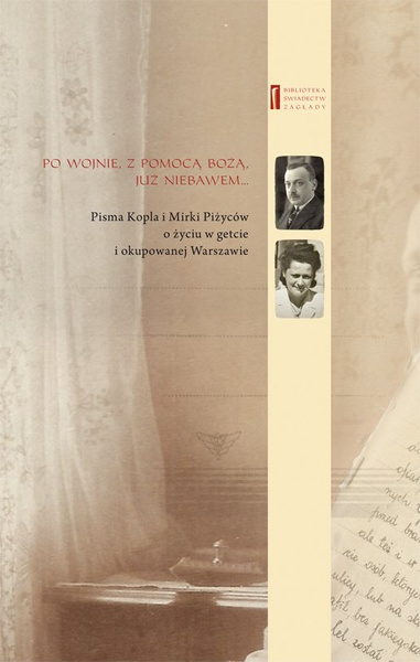 Po wojnie, z pomocą Bożą, już niebawem … Pisma Kopla i Mirki Piżyców o życiu w getcie i okupowanej Warszawie