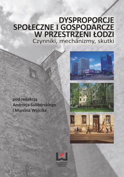 Dysproporcje społeczne i gospodarcze w przestrzeni Łodzi. Czynniki, mechanizmy, skutki