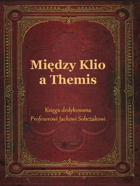 Między Klio a Themis. Księga dedykowana Profesorowi Jackowi Sobczakowi
