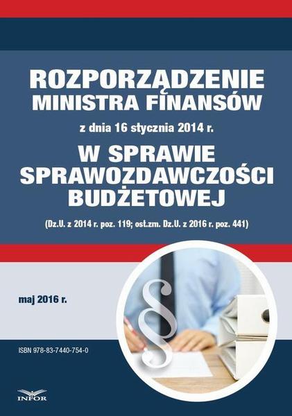 Zbiór praw - Rozporządzenie Ministra Finansów z dnia 16 stycznia 2014 r. w sprawie sprawozdawczości budżetowej (Dz.U. z 2014 r. poz. 119; ost.zm. Dz.U. z 2016 r. poz. 441)