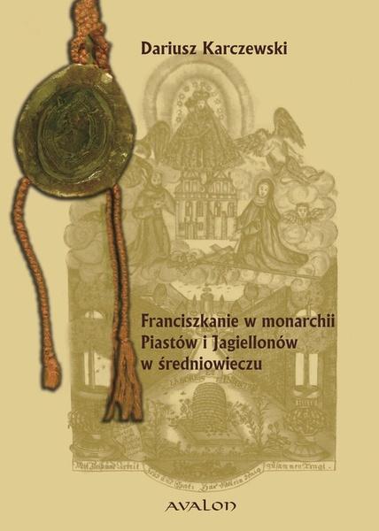 Franciszkanie w monarchii Piastów i Jagiellonów w średniowieczu