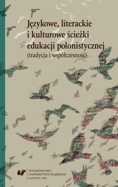Językowe, literackie i kulturowe ścieżki edukacji polonistycznej (tradycja i współczesność)
