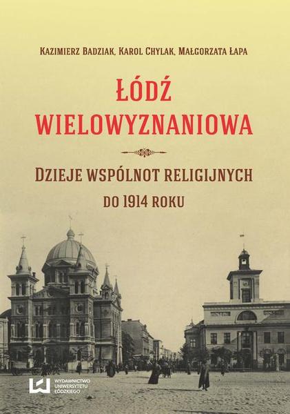 Łódź wielowyznaniowa. Dzieje wspólnot religijnych do 1914 r.