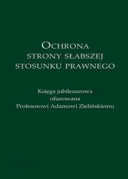 Ochrona strony słabszej stosunku prawnego. Księga jubileuszowa ofiarowana Profesorowi Adamowi Zielińskiemu