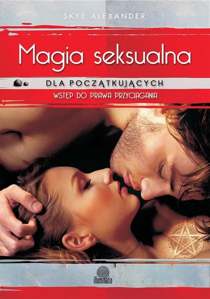 Magia seksualna dla początkujących. Prosta droga do miłości, pieniędzy i przeznaczenia