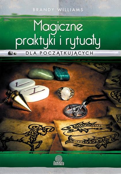 Magiczne praktyki i rytuały dla początkujących. Wprowadzenie do magii praktycznej