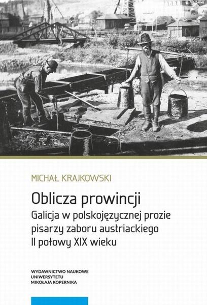 Oblicza prowincji. Galicja w polskojęzycznej prozie pisarzy zaboru austriackiego II połowy XIX wieku