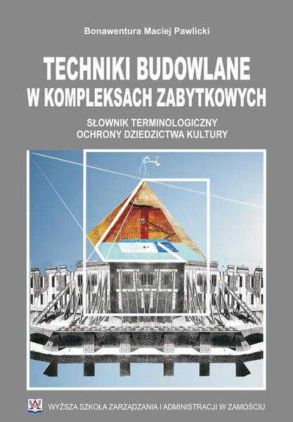 Techniki budowlane w kompleksach zabytkowych : słownik terminologiczny .