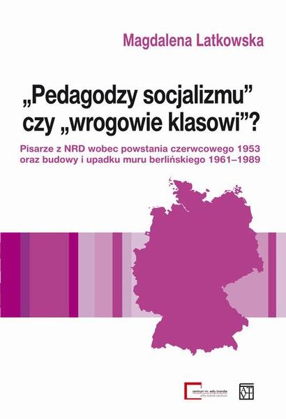 """""""Pedagodzy socjalizmu"""" czy """"wrogowie klasowi""""? Pisarze z NRD wobec powstania czerwcowego 1953 oraz budowy i upadku muru berlińskiego 1961-1989"""