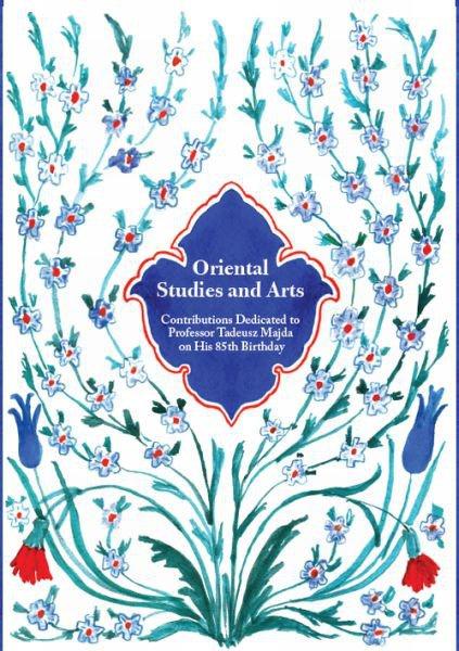 Oriental Studies and Arts. Contributions Dedicated to Professor Tadeusz Majda on His 85th Birthday
