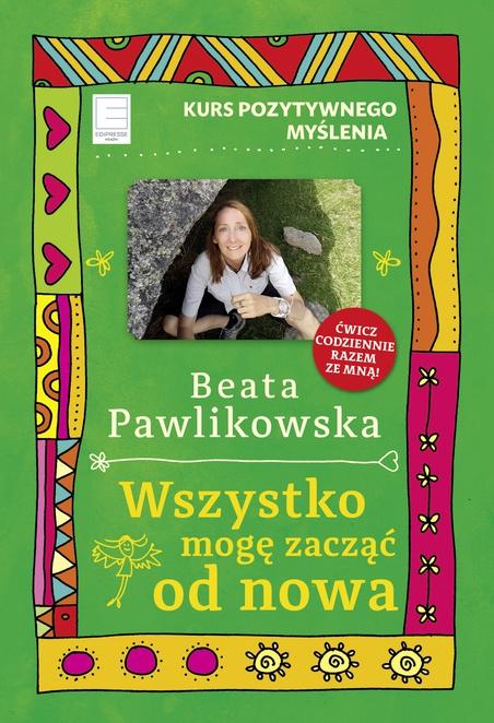 Kurs pozytywnego myślenia. Wszystko mogę zacząć od nowa - Beata Pawlikowska