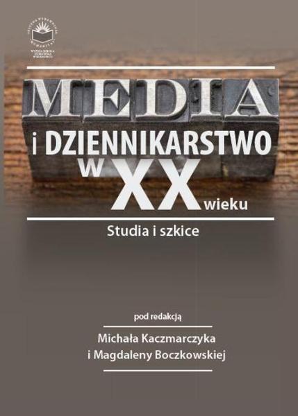 Media i dziennikarstwo w XX wieku. Studia i szkice