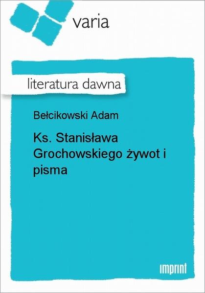 Ks. Stanisława Grochowskiego żywot i Pisma
