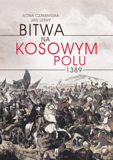 Bitwa na Kosowym Polu 1389 - Ilona Czamańska,Jan Leśny