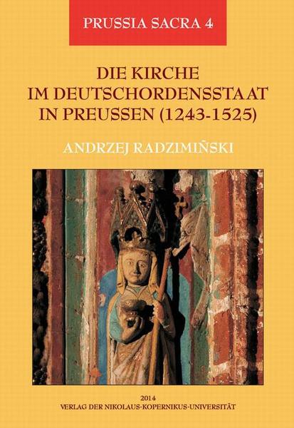 Die Kirche im Deutschordensstaat in Preussen (1243-1525). Organisation - Ausstattung - Rechtsprechung - Geistlichkeit - Gläubige