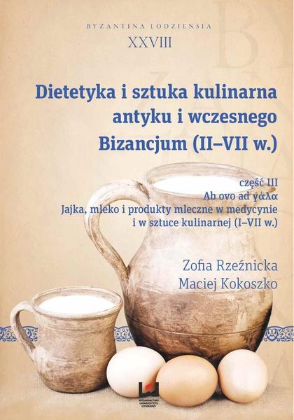 Dietetyka i sztuka kulinarna antyku i wczesnego Bizancjum (II-VII w.), cz. III. Ab ovo ad γάλα. Jajka, mleko i produkty mleczne w medycynie i w sztuce kulinarnej (I-VII w.). Byzantina Lodziensia XXVII