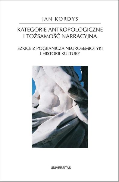 Kategorie antropologiczne i tożsamość narracyjna. Szkice z pogranicza neurosemiotyki i historii kultury