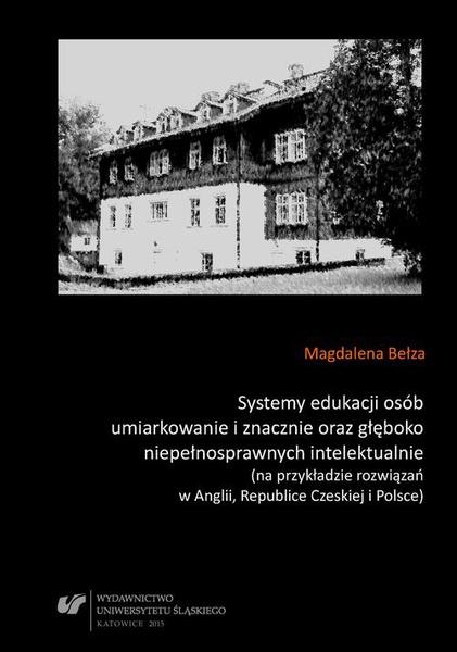 Systemy edukacji osób umiarkowanie i znacznie oraz głęboko niepełnosprawnych intelektualnie (na przykładzie rozwiązań w Anglii, Republice Czeskiej i Polsce)