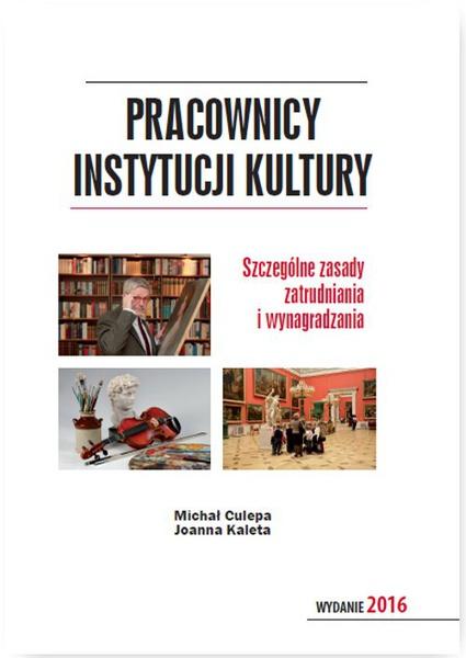 Pracownicy instytucji kultury. Szczególne zasady zatrudniania i wynagradzania. Wydanie 2016