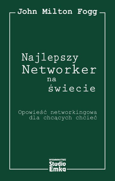 Najlepszy Networker na świecie. Opowieść networkingowa dla chcących chcieć