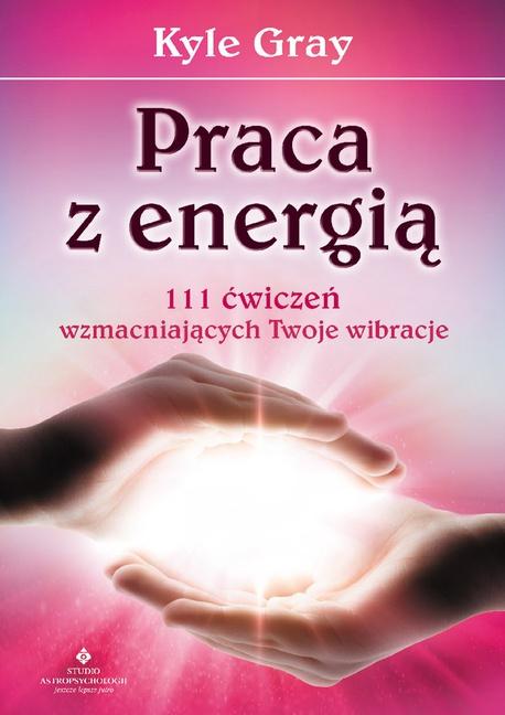 Praca z energią. 111 ćwiczeń wzmacniających Twoje wibracje - Kyle Gray