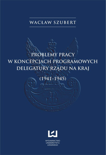 Problemy pracy w koncepcjach programowych Delegatury Rządu na Kraj (1941-1945)