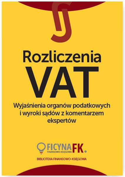 Rozliczenia VAT. Wyjaśnienia organów podatkowych i wyroki sądów z komentarzem ekspertów