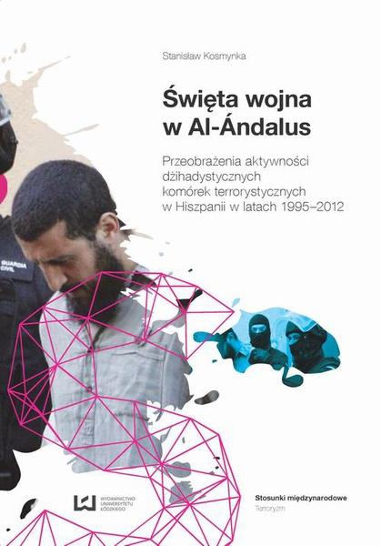 Święta wojna w Al-Ándalus. Przeobrażenia aktywności dżihadystycznych komórek terrorystycznych w Hiszpanii w latach 1995-2012