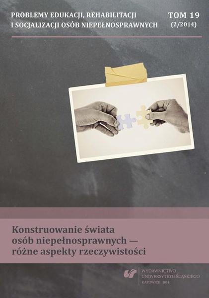 """""""Problemy Edukacji, Rehabilitacji i Socjalizacji Osób Niepełnosprawnych"""". T. 19, nr 2/2014: Konstruowanie świata osób niepełnosprawnych - różne aspekty rzeczywistości"""