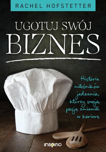 Ugotuj swój biznes. Historie miłośników jedzenia, którzy swoją pasję zmienili w karierę
