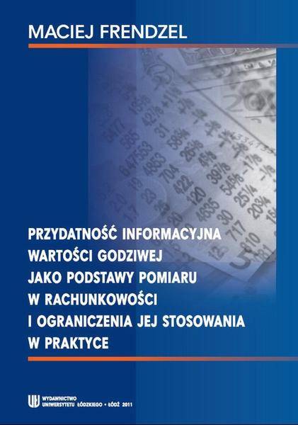 Przydatność informacyjna wartości godziwej jako podstawy pomiaru w rachunkowości i ograniczenia jej stosowania w praktyce