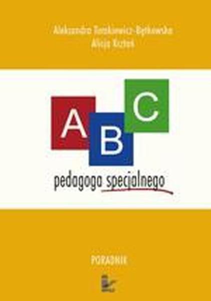 ABC pedagoga specjalnego. Poradnik dla nauczyciela ze specjalnym przygotowaniem pedagogicznym pracujących z dziećmi niepełnosprawnymi dla studentów kierunków pedagogicznych oraz osób zainteresowanych