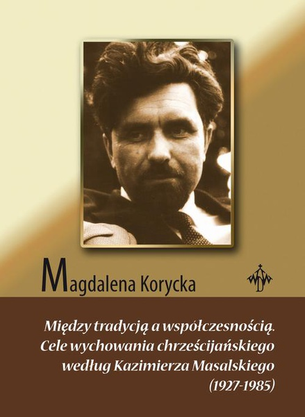 Między tradycją a współczesnością. Cele wychowania chrześcijańskiego według Kazimierza Masalskiego (1927-1985)