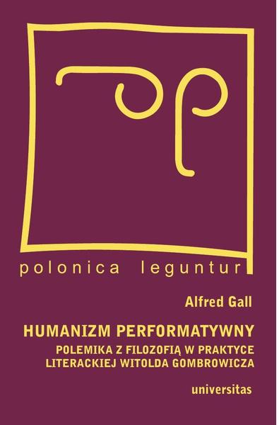 Humanizm performatywny:polemika z filozofią w praktyce literackiej Witolda Gombrowicza