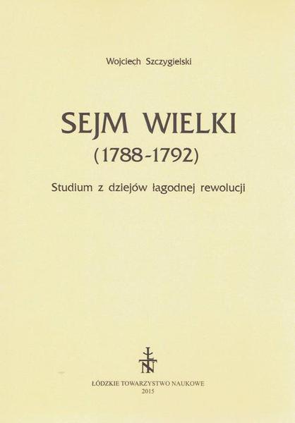 Sejm Wielki (1788 - 1792). Studium z dziejów łagodnej rewolucji