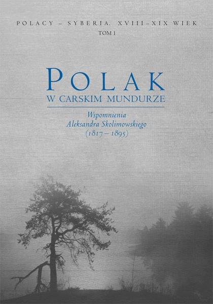 Polak w carskim mundurze. Wspomnienia Aleksandra Skolimowskiego (1817–1895) tom 1