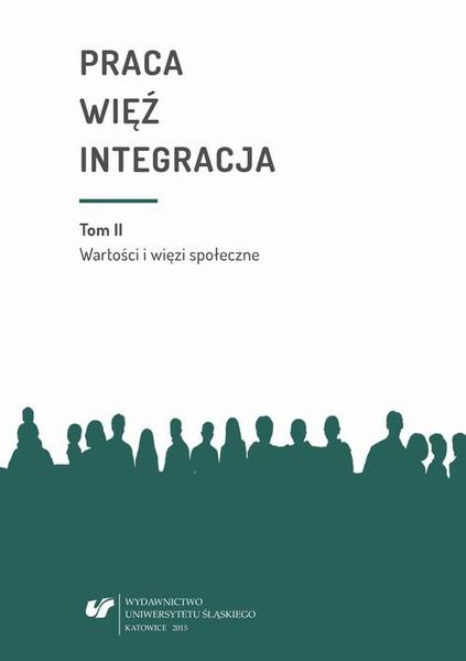 Praca - więź - integracja. Wyzwania w życiu jednostki i społeczeństwa. T. 2: Wartości i więzi społeczne