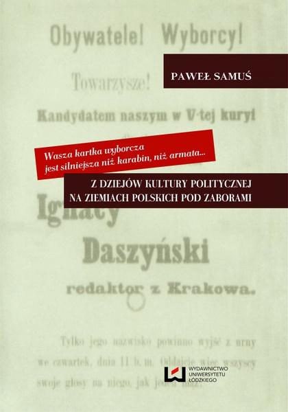 Wasza kartka wyborcza jest silniejsza niż karabin, niż armata... Z dziejów kultury politycznej na ziemiach polskich pod zaborami