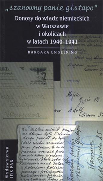 SZANOWNY PANIE GISTAPO. Donosy do władz niemieckich w Warszawie i okolicach w latach 1940- 1941