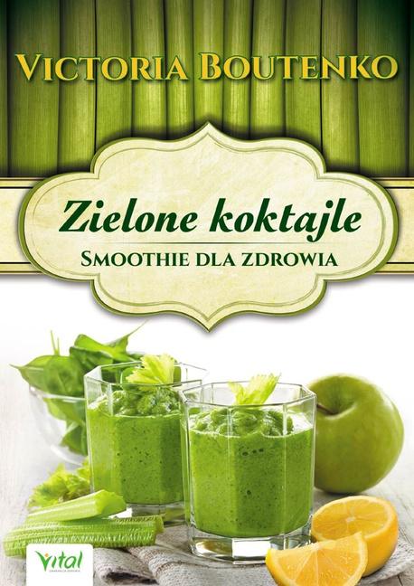 Zielone koktajle. Smoothie dla zdrowia - Victoria Boutenko
