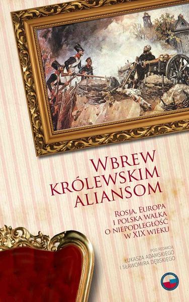Wbrew królewskim aliansom. Rosja, Europa i polska walka o niepodległość w XIX w.