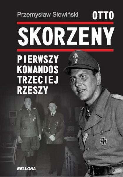 Otto Skorzeny. Pierwszy komandos Trzeciej Rzeszy