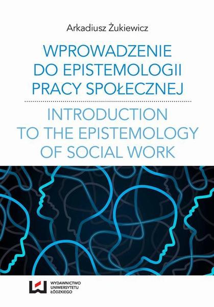 Wprowadzenie do epistemologii pracy społecznej. Odniesienia do społeczno-pedagogicznej perspektywy poznania pracy społecznej