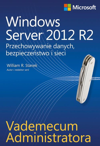 Vademecum administratora Windows Server 2012 R2 Przechowywanie danych, bezpieczeństwo i sieci