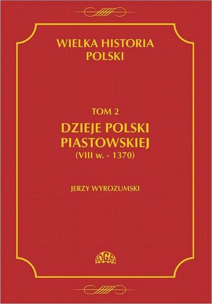 Wielka historia Polski Tom 2 Dzieje Polski piastowskiej (VIII w.-1370)