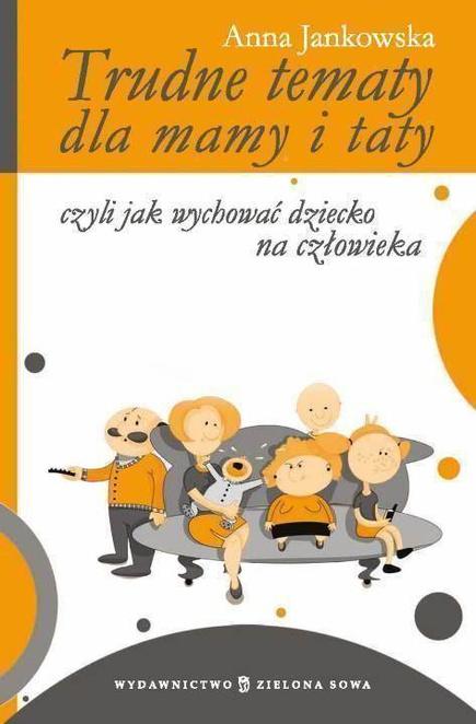 Trudne tematy dla mamy i taty - czyli jak wychować dziecko na człowieka - Anna Jankowska