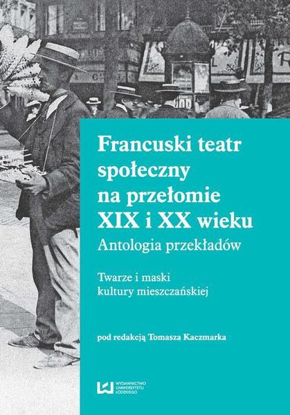 Francuski teatr społeczny na przełomie XIX i XX wieku. Antologia przekładów. Twarze i maski kultury mieszczańskiej